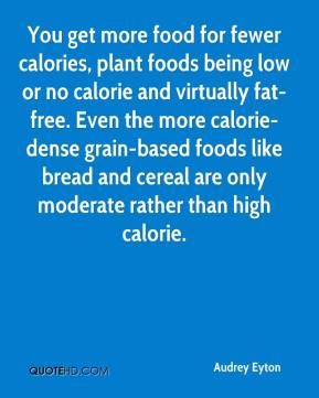 Audrey Eyton - You get more food for fewer calories, plant foods being low or no calorie and virtually fat-free. Even the more calorie-dense grain-based foods like bread and cereal are only moderate rather than high calorie.