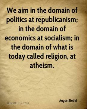 August Bebel - We aim in the domain of politics at republicanism; in the domain of economics at socialism; in the domain of what is today called religion, at atheism.