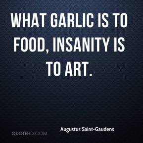 Augustus Saint-Gaudens - What garlic is to food, insanity is to art.