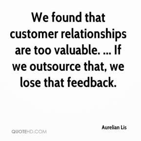 Aurelian Lis - We found that customer relationships are too valuable. ... If we outsource that, we lose that feedback.