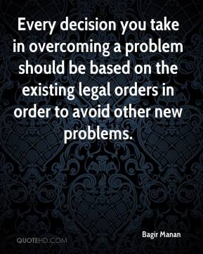 Bagir Manan - Every decision you take in overcoming a problem should be based on the existing legal orders in order to avoid other new problems.