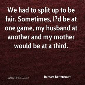 Barbara Bettencourt - We had to split up to be fair. Sometimes, I?d be at one game, my husband at another and my mother would be at a third.
