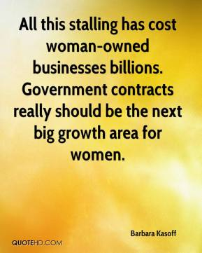 Barbara Kasoff - All this stalling has cost woman-owned businesses billions. Government contracts really should be the next big growth area for women.