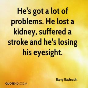 Barry Bachrach - He's got a lot of problems. He lost a kidney, suffered a stroke and he's losing his eyesight.