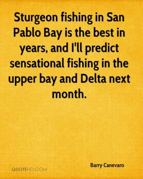 Barry Canevaro - Sturgeon fishing in San Pablo Bay is the best in years, and I'll predict sensational fishing in the upper bay and Delta next month.