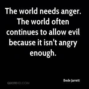 Bede Jarrett - The world needs anger. The world often continues to allow evil because it isn't angry enough.