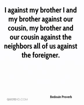 Bedouin Proverb - I against my brother I and my brother against our cousin, my brother and our cousin against the neighbors all of us against the foreigner.