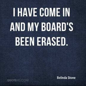 Belinda Stone - I have come in and my board's been erased.