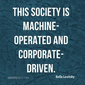Bella Lewitsky - This society is machine-operated and corporate-driven.