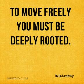 Bella Lewitsky - To move freely you must be deeply rooted.