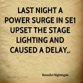 Benedict Nightingale - Last night a power surge in SE1 upset the stage lighting and caused a delay.