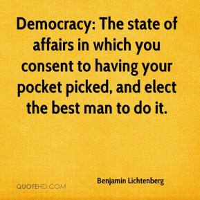 Benjamin Lichtenberg - Democracy: The state of affairs in which you consent to having your pocket picked, and elect the best man to do it.