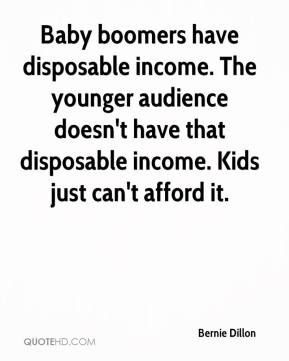 Bernie Dillon - Baby boomers have disposable income. The younger audience doesn't have that disposable income. Kids just can't afford it.