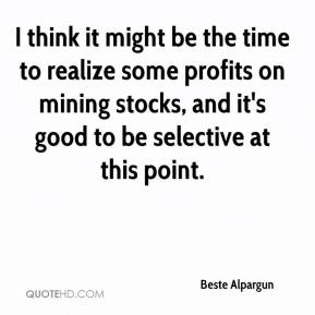 Beste Alpargun - I think it might be the time to realize some profits on mining stocks, and it's good to be selective at this point.