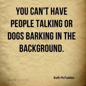 Beth McFadden - You can't have people talking or dogs barking in the background.
