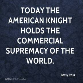 Betsy Ross - Today the American knight holds the commercial supremacy of the world.