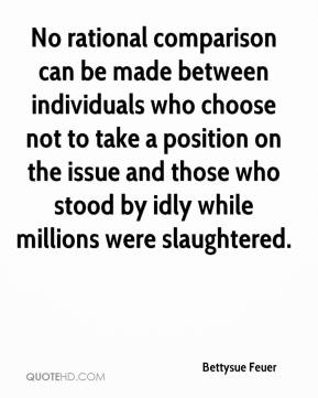 Bettysue Feuer - No rational comparison can be made between individuals who choose not to take a position on the issue and those who stood by idly while millions were slaughtered.