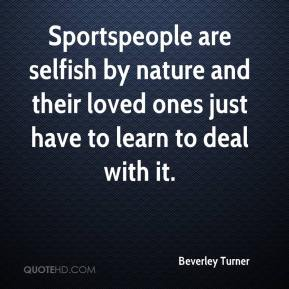 Beverley Turner - Sportspeople are selfish by nature and their loved ones just have to learn to deal with it.