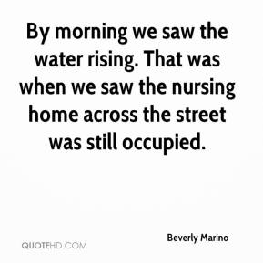 Beverly Marino - By morning we saw the water rising. That was when we saw the nursing home across the street was still occupied.