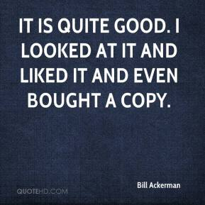 Bill Ackerman - It is quite good. I looked at it and liked it and even bought a copy.