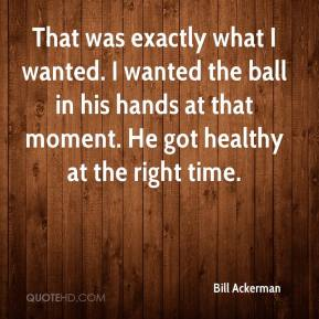 Bill Ackerman - That was exactly what I wanted. I wanted the ball in his hands at that moment. He got healthy at the right time.