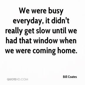 Bill Coates - We were busy everyday, it didn't really get slow until we had that window when we were coming home.