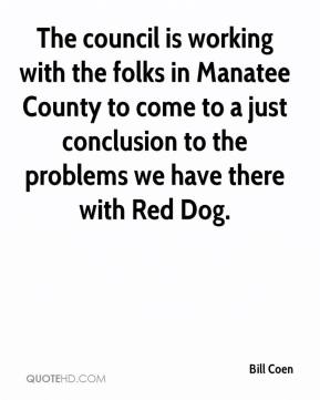 Bill Coen - The council is working with the folks in Manatee County to come to a just conclusion to the problems we have there with Red Dog.