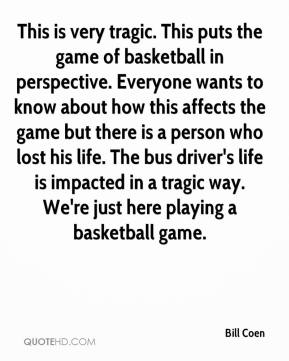 Bill Coen - This is very tragic. This puts the game of basketball in perspective. Everyone wants to know about how this affects the game but there is a person who lost his life. The bus driver's life is impacted in a tragic way. We're just here playing a basketball game.