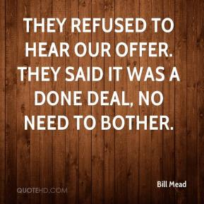 They refused to hear our offer. They said it was a done deal, no need to bother.
