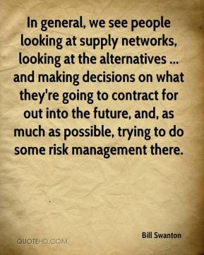 Bill Swanton - In general, we see people looking at supply networks, looking at the alternatives ... and making decisions on what they're going to contract for out into the future, and, as much as possible, trying to do some risk management there.