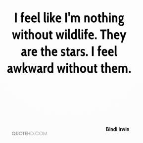Bindi Irwin - I feel like I'm nothing without wildlife. They are the stars. I feel awkward without them.