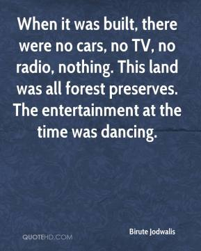 Birute Jodwalis - When it was built, there were no cars, no TV, no radio, nothing. This land was all forest preserves. The entertainment at the time was dancing.