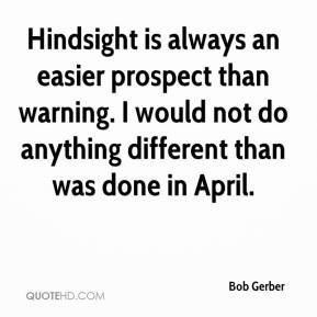 Bob Gerber - Hindsight is always an easier prospect than warning. I would not do anything different than was done in April.