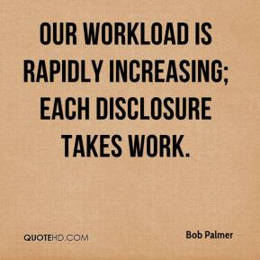 Bob Palmer - Our workload is rapidly increasing; each disclosure takes work.