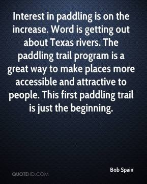 Bob Spain - Interest in paddling is on the increase. Word is getting out about Texas rivers. The paddling trail program is a great way to make places more accessible and attractive to people. This first paddling trail is just the beginning.