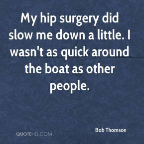 Bob Thomson - My hip surgery did slow me down a little. I wasn't as quick around the boat as other people.