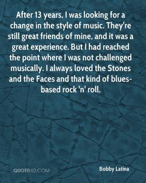 Bobby Latina - After 13 years, I was looking for a change in the style of music. They're still great friends of mine, and it was a great experience. But I had reached the point where I was not challenged musically. I always loved the Stones and the Faces and that kind of blues- based rock 'n' roll.