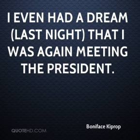 I even had a dream (last night) that I was again meeting the president.