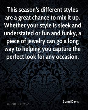 Bonni Davis - This season's different styles are a great chance to mix it up. Whether your style is sleek and understated or fun and funky, a piece of jewelry can go a long way to helping you capture the perfect look for any occasion.