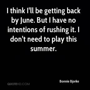 Bonnie Bjorke - I think I'll be getting back by June. But I have no intentions of rushing it. I don't need to play this summer.