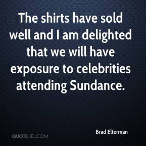 Brad Elterman - The shirts have sold well and I am delighted that we will have exposure to celebrities attending Sundance.