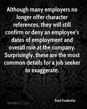 Brad Fredericks - Although many employers no longer offer character references, they will still confirm or deny an employee's dates of employment and overall role at the company. Surprisingly, these are the most common details for a job seeker to exaggerate.