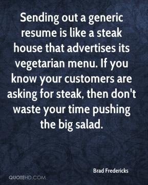 Brad Fredericks - Sending out a generic resume is like a steak house that advertises its vegetarian menu. If you know your customers are asking for steak, then don't waste your time pushing the big salad.