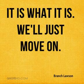 Branch Lawson - It is what it is. We'll just move on.
