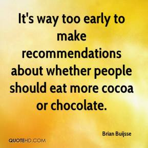 Brian Buijsse - It's way too early to make recommendations about whether people should eat more cocoa or chocolate.
