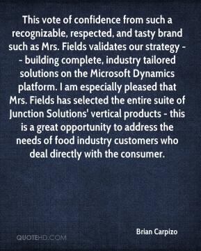 Brian Carpizo - This vote of confidence from such a recognizable, respected, and tasty brand such as Mrs. Fields validates our strategy -- building complete, industry tailored solutions on the Microsoft Dynamics platform. I am especially pleased that Mrs. Fields has selected the entire suite of Junction Solutions' vertical products - this is a great opportunity to address the needs of food industry customers who deal directly with the consumer.