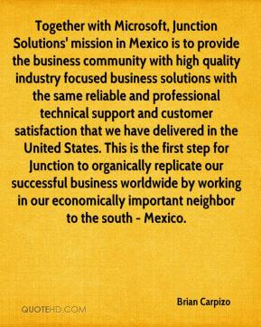 Brian Carpizo - Together with Microsoft, Junction Solutions' mission in Mexico is to provide the business community with high quality industry focused business solutions with the same reliable and professional technical support and customer satisfaction that we have delivered in the United States. This is the first step for Junction to organically replicate our successful business worldwide by working in our economically important neighbor to the south - Mexico.
