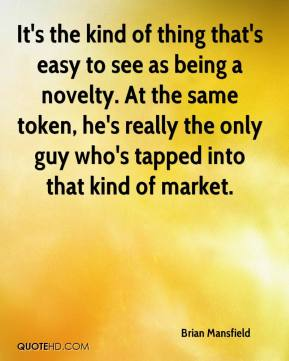 Brian Mansfield - It's the kind of thing that's easy to see as being a novelty. At the same token, he's really the only guy who's tapped into that kind of market.
