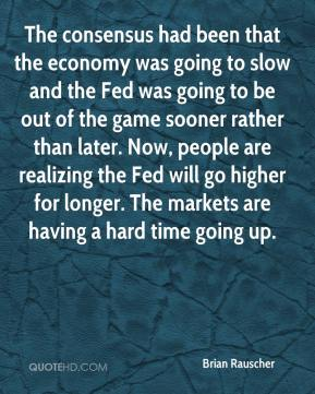Brian Rauscher - The consensus had been that the economy was going to slow and the Fed was going to be out of the game sooner rather than later. Now, people are realizing the Fed will go higher for longer. The markets are having a hard time going up.