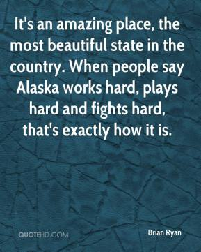 Brian Ryan - It's an amazing place, the most beautiful state in the country. When people say Alaska works hard, plays hard and fights hard, that's exactly how it is.